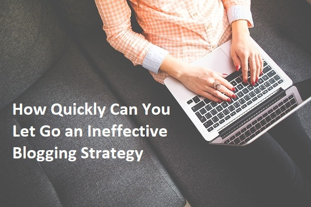 How Quickly Can You Let Go an Ineffective Blogging Strategy