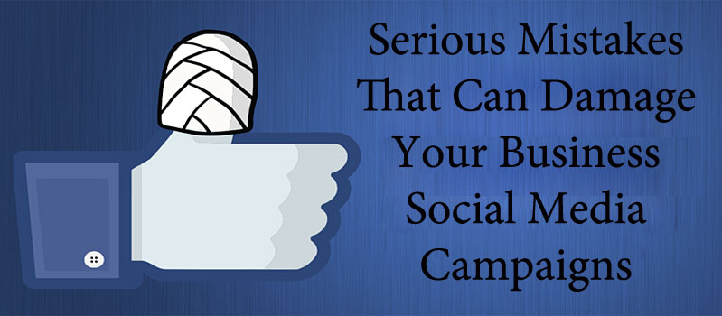 Serious Mistakes That Can Damage Your Business Social Media Campaigns