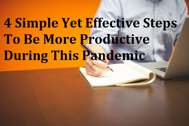 4 Simple Yet Effective Steps To Be More Productive During This Pandemic