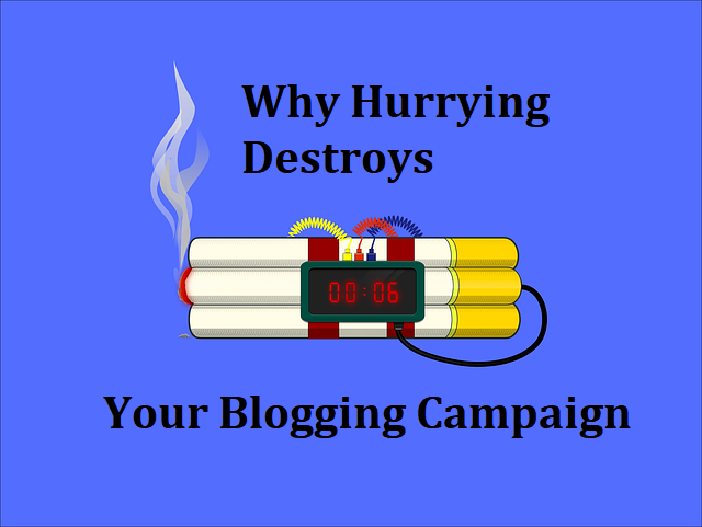 Why Hurrying Destroys Your Blogging Campaign