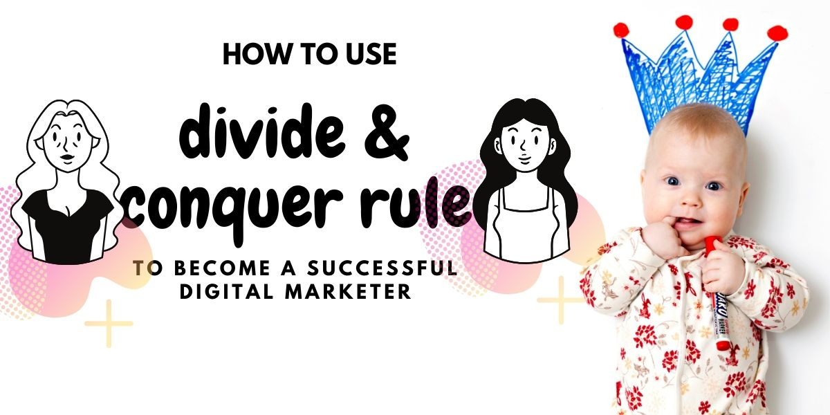 How to use the Divide & Conquer Rule to become a successful digital marketer?