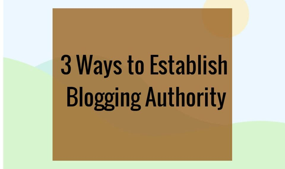 3 Ways to Establish Blogging Authority